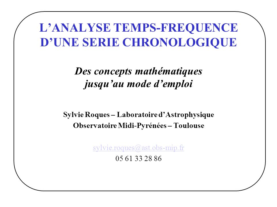 LANALYSE TEMPS-FREQUENCE DUNE SERIE CHRONOLOGIQUE Des concepts mathématiques jusquau mode demploi Sylvie Roques – Laboratoire dAstrophysique Observato
