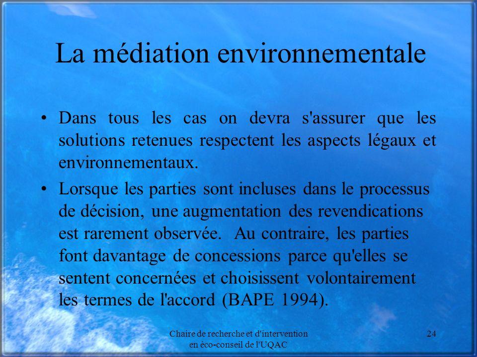 Chaire de recherche et d intervention en éco-conseil de l UQAC 24 La médiation environnementale Dans tous les cas on devra s assurer que les solutions retenues respectent les aspects légaux et environnementaux.