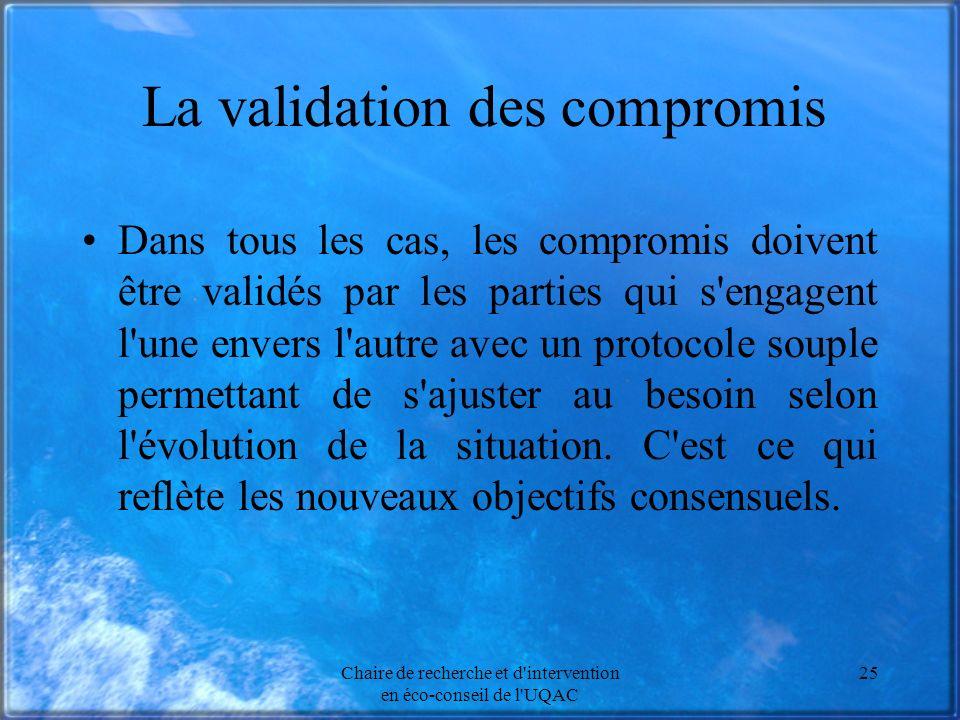 Chaire de recherche et d intervention en éco-conseil de l UQAC 25 La validation des compromis Dans tous les cas, les compromis doivent être validés par les parties qui s engagent l une envers l autre avec un protocole souple permettant de s ajuster au besoin selon l évolution de la situation.