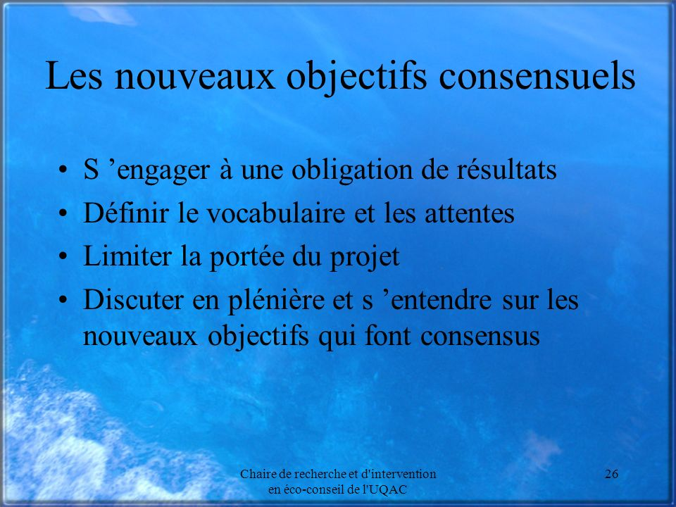 Chaire de recherche et d intervention en éco-conseil de l UQAC 26 Les nouveaux objectifs consensuels S engager à une obligation de résultats Définir le vocabulaire et les attentes Limiter la portée du projet Discuter en plénière et s entendre sur les nouveaux objectifs qui font consensus