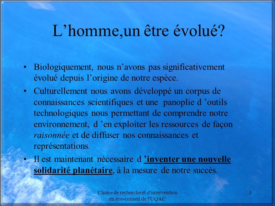 Chaire de recherche et d'intervention en éco-conseil de l'UQAC 3 Lhomme,un être évolué? Biologiquement, nous navons pas significativement évolué depui
