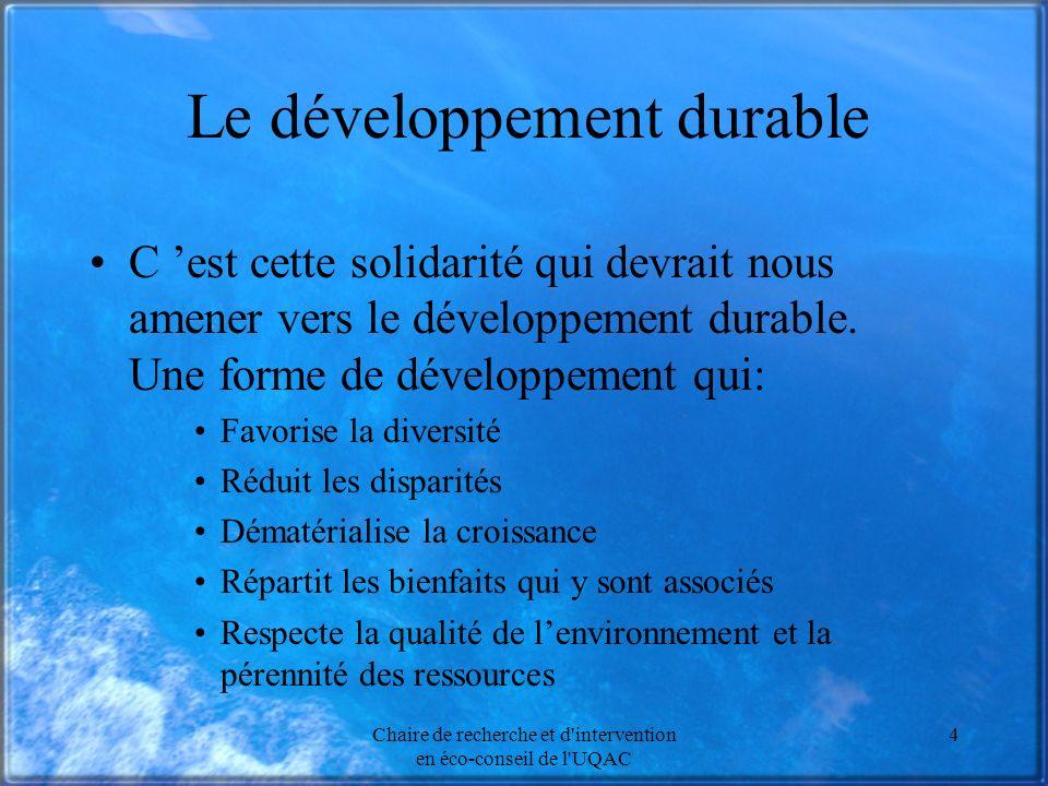 Chaire de recherche et d intervention en éco-conseil de l UQAC 4 Le développement durable C est cette solidarité qui devrait nous amener vers le développement durable.