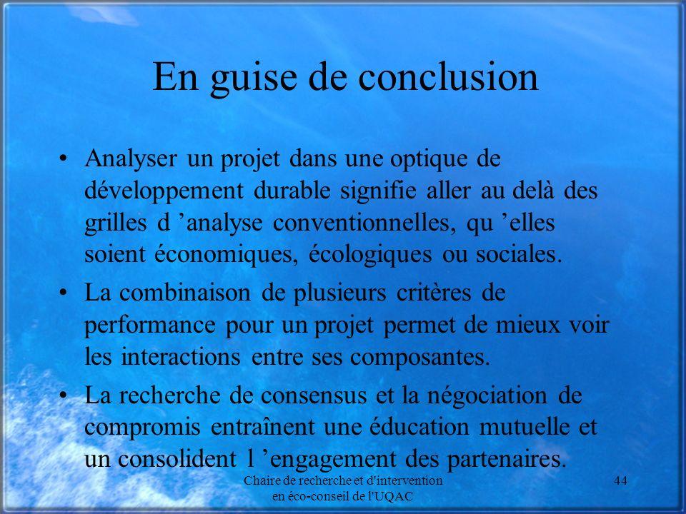 Chaire de recherche et d intervention en éco-conseil de l UQAC 44 En guise de conclusion Analyser un projet dans une optique de développement durable signifie aller au delà des grilles d analyse conventionnelles, qu elles soient économiques, écologiques ou sociales.