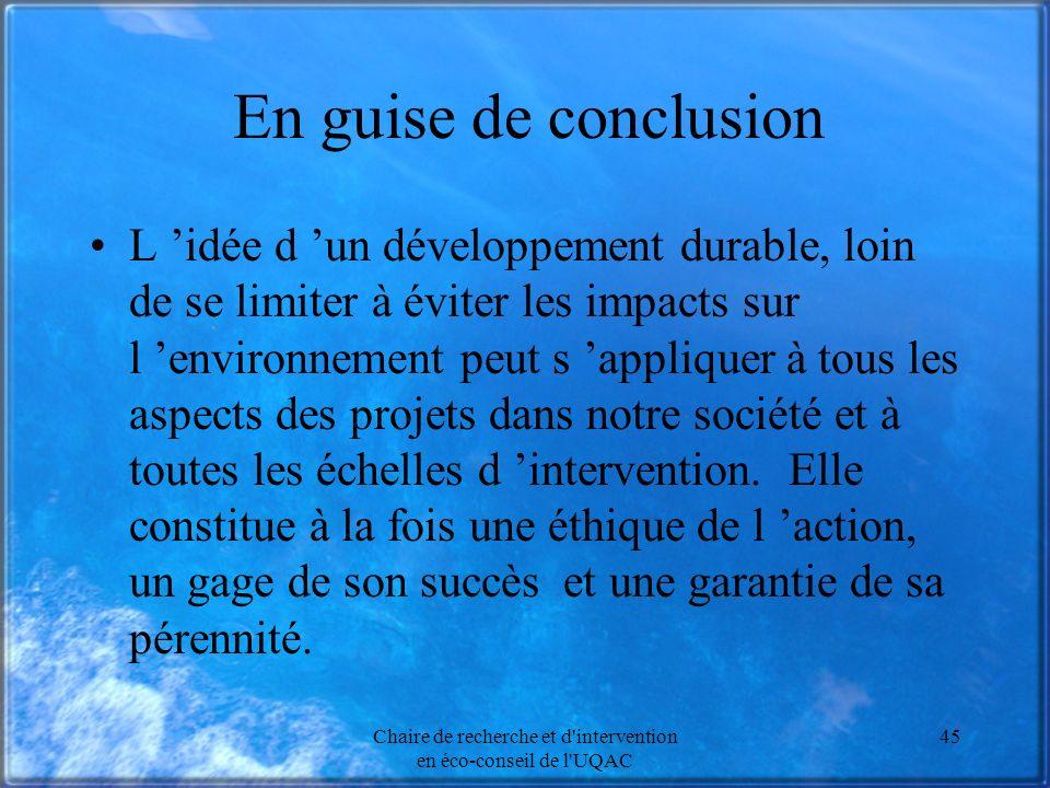 Chaire de recherche et d intervention en éco-conseil de l UQAC 45 En guise de conclusion L idée d un développement durable, loin de se limiter à éviter les impacts sur l environnement peut s appliquer à tous les aspects des projets dans notre société et à toutes les échelles d intervention.
