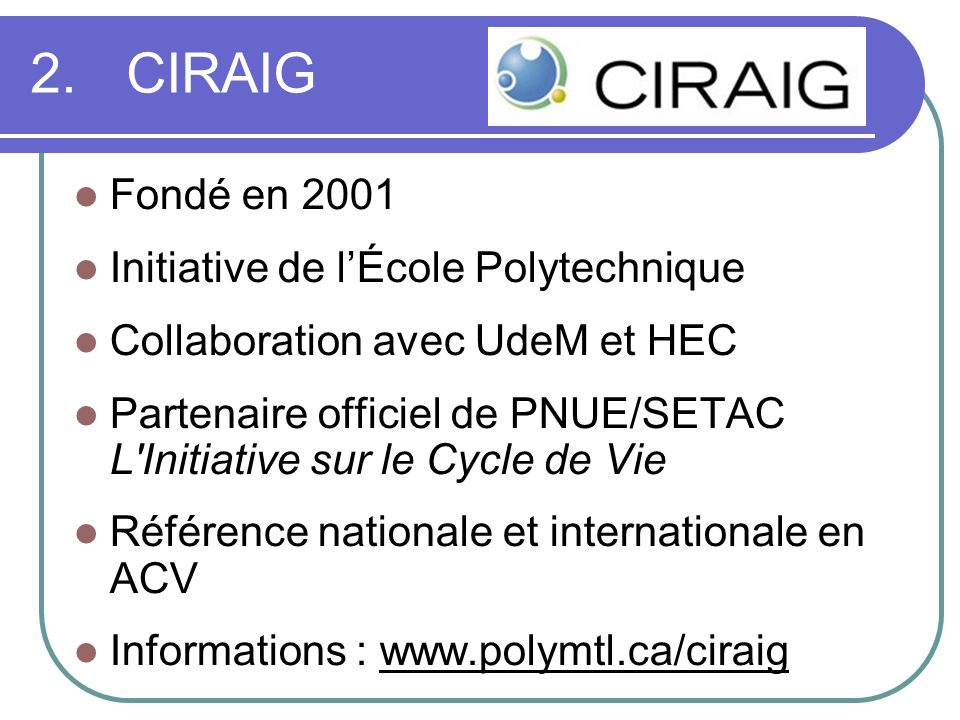 2.CIRAIG Fondé en 2001 Initiative de lÉcole Polytechnique Collaboration avec UdeM et HEC Partenaire officiel de PNUE/SETAC L Initiative sur le Cycle de Vie Référence nationale et internationale en ACV Informations : www.polymtl.ca/ciraig