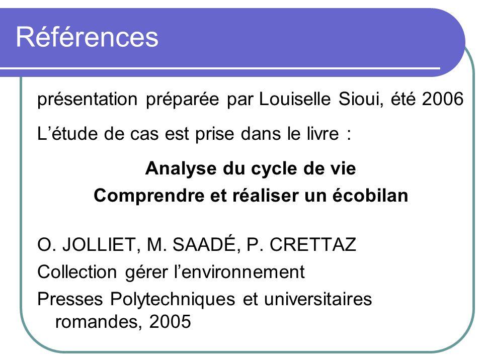 Références présentation préparée par Louiselle Sioui, été 2006 Létude de cas est prise dans le livre : Analyse du cycle de vie Comprendre et réaliser un écobilan O.
