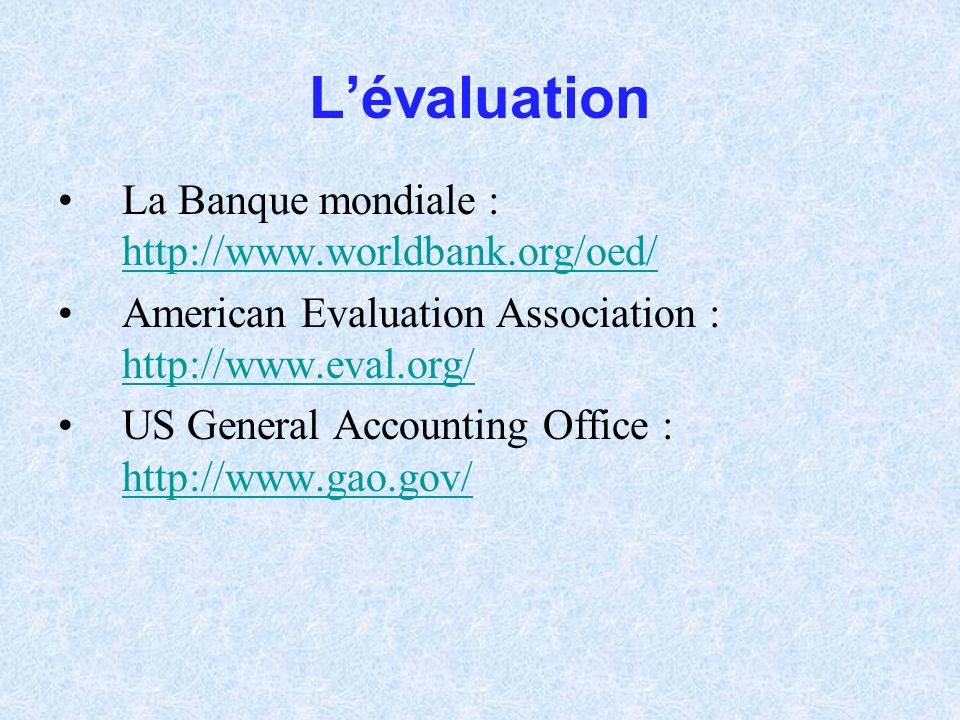 Lévaluation La Banque mondiale : http://www.worldbank.org/oed/ http://www.worldbank.org/oed/ American Evaluation Association : http://www.eval.org/ http://www.eval.org/ US General Accounting Office : http://www.gao.gov/ http://www.gao.gov/