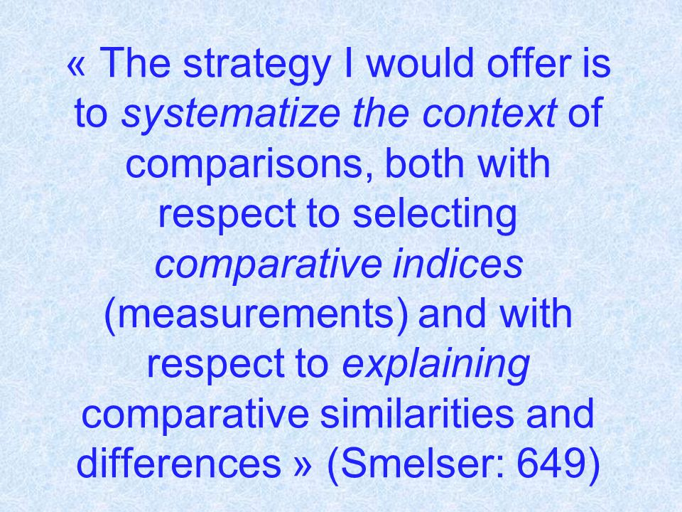 « The strategy I would offer is to systematize the context of comparisons, both with respect to selecting comparative indices (measurements) and with respect to explaining comparative similarities and differences » (Smelser: 649)