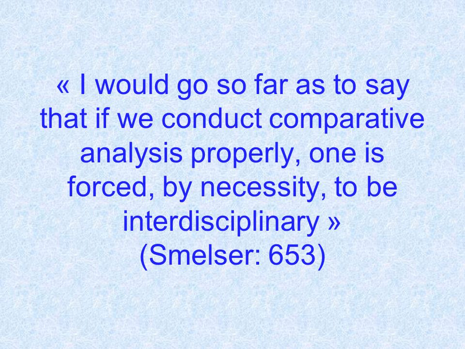 « I would go so far as to say that if we conduct comparative analysis properly, one is forced, by necessity, to be interdisciplinary » (Smelser: 653)