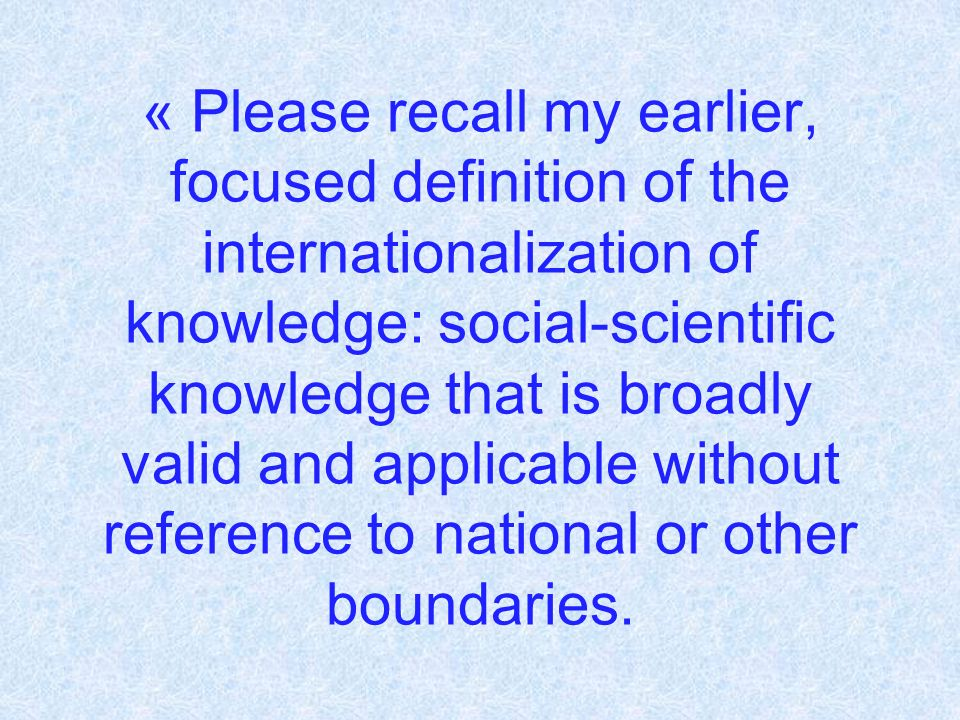 « Please recall my earlier, focused definition of the internationalization of knowledge: social-scientific knowledge that is broadly valid and applicable without reference to national or other boundaries.