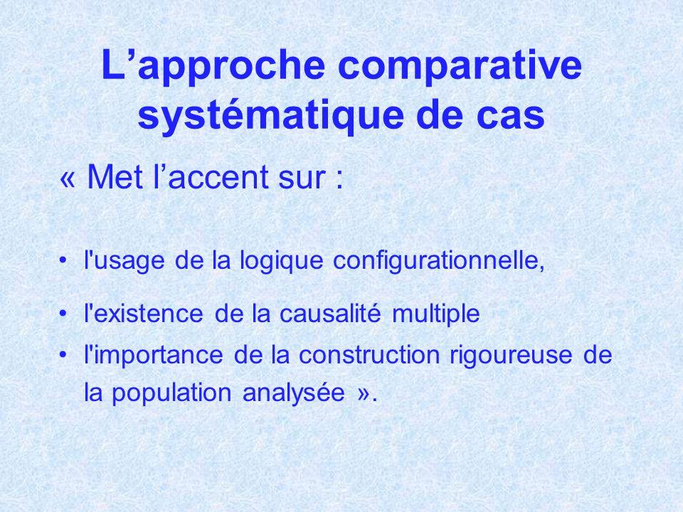 Lapproche comparative systématique de cas « Met laccent sur : l'usage de la logique configurationnelle, l'existence de la causalité multiple l'importa