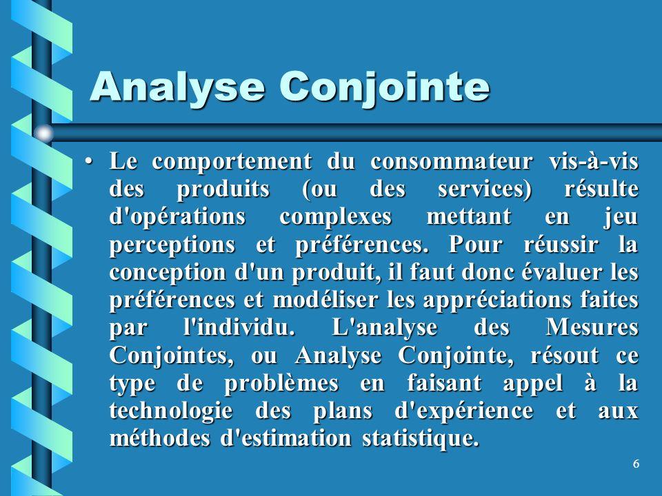6 Analyse Conjointe Le comportement du consommateur vis-à-vis des produits (ou des services) résulte d opérations complexes mettant en jeu perceptions et préférences.