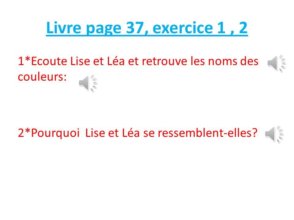 Livre page 37, exercice 1, 2 1*Ecoute Lise et Léa et retrouve les noms des couleurs: 2*Pourquoi Lise et Léa se ressemblent-elles?