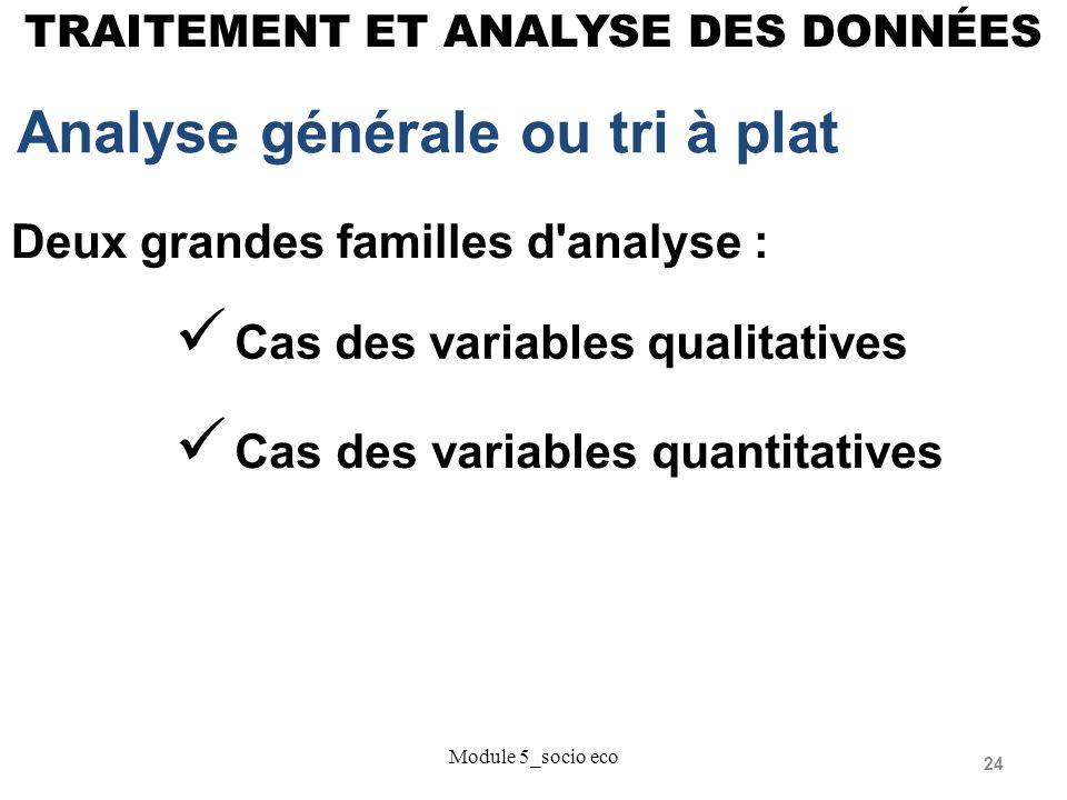 24 TRAITEMENT ET ANALYSE DES DONNÉES Analyse générale ou tri à plat Module 5_socio eco Deux grandes familles d analyse : Cas des variables qualitatives Cas des variables quantitatives