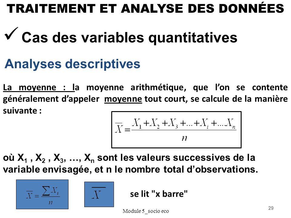 29 TRAITEMENT ET ANALYSE DES DONNÉES Analyses descriptives Module 5_socio eco Cas des variables quantitatives La moyenne : la moyenne arithmétique, que lon se contente généralement dappeler moyenne tout court, se calcule de la manière suivante : où X 1, X 2, X 3, …, X n sont les valeurs successives de la variable envisagée, et n le nombre total dobservations.