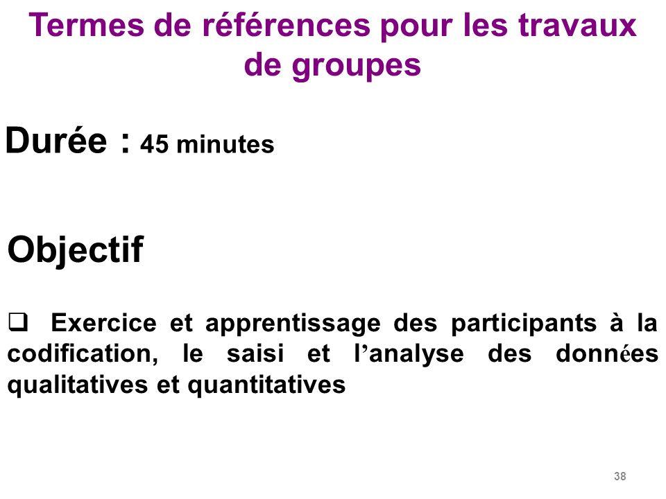 38 Termes de références pour les travaux de groupes Objectif Exercice et apprentissage des participants à la codification, le saisi et l analyse des donn é es qualitatives et quantitatives Durée : 45 minutes