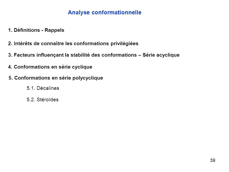 39 Analyse conformationnelle 1. Définitions - Rappels 2. Intérêts de connaître les conformations privilégiées 3. Facteurs influençant la stabilité des