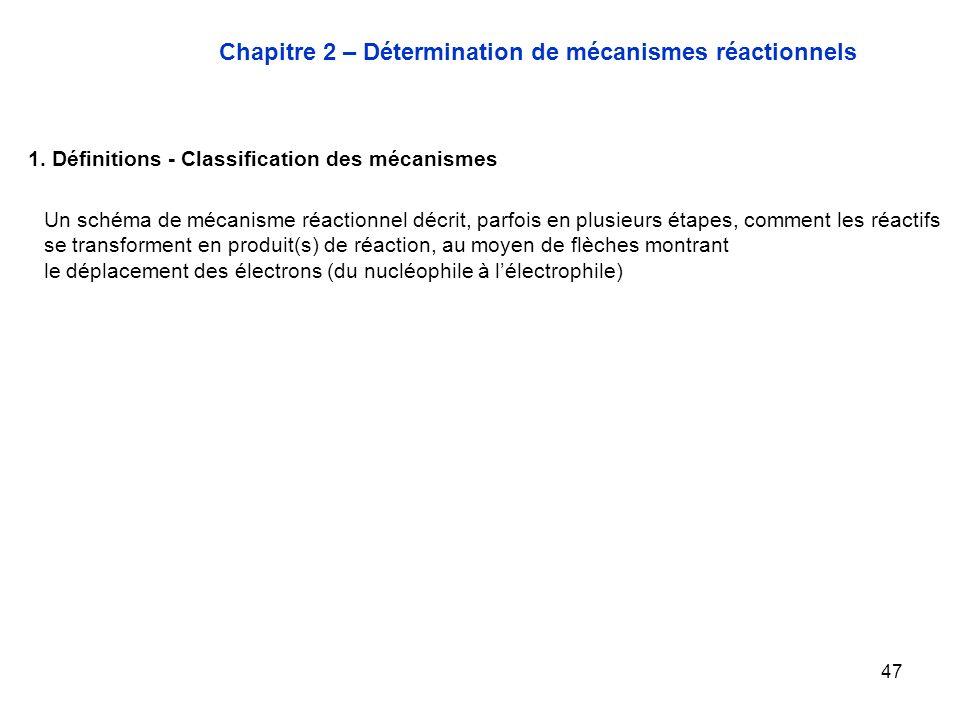 47 Chapitre 2 – Détermination de mécanismes réactionnels 1. Définitions - Classification des mécanismes Un schéma de mécanisme réactionnel décrit, par