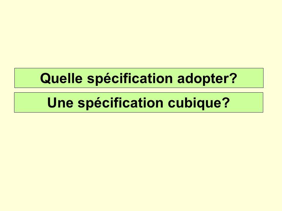 Quelle spécification adopter? Une spécification cubique?
