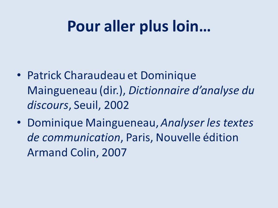 Pour aller plus loin… Patrick Charaudeau et Dominique Maingueneau (dir.), Dictionnaire danalyse du discours, Seuil, 2002 Dominique Maingueneau, Analys