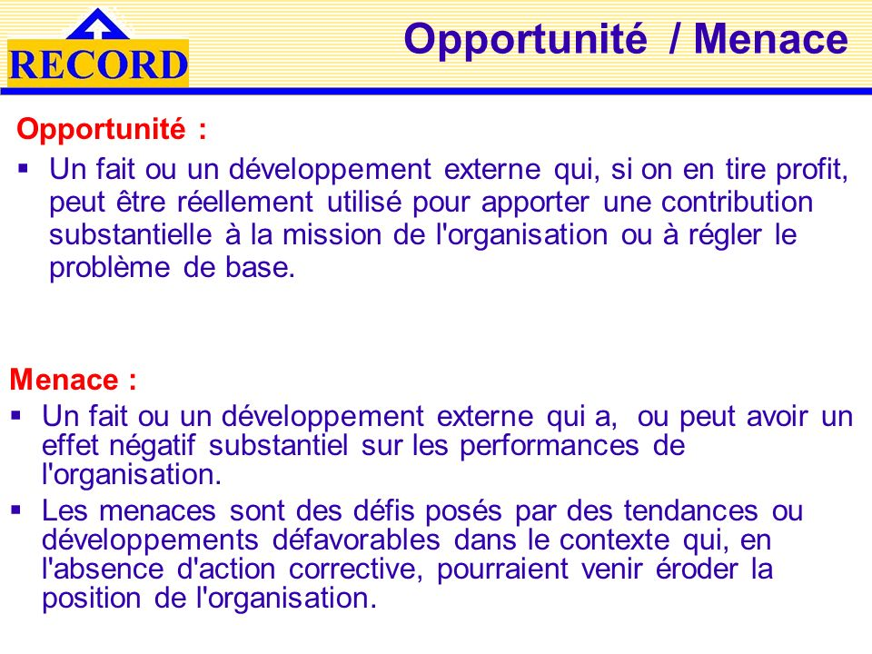 Opportunité / Menace Menace : Un fait ou un développement externe qui a, ou peut avoir un effet négatif substantiel sur les performances de l'organisa