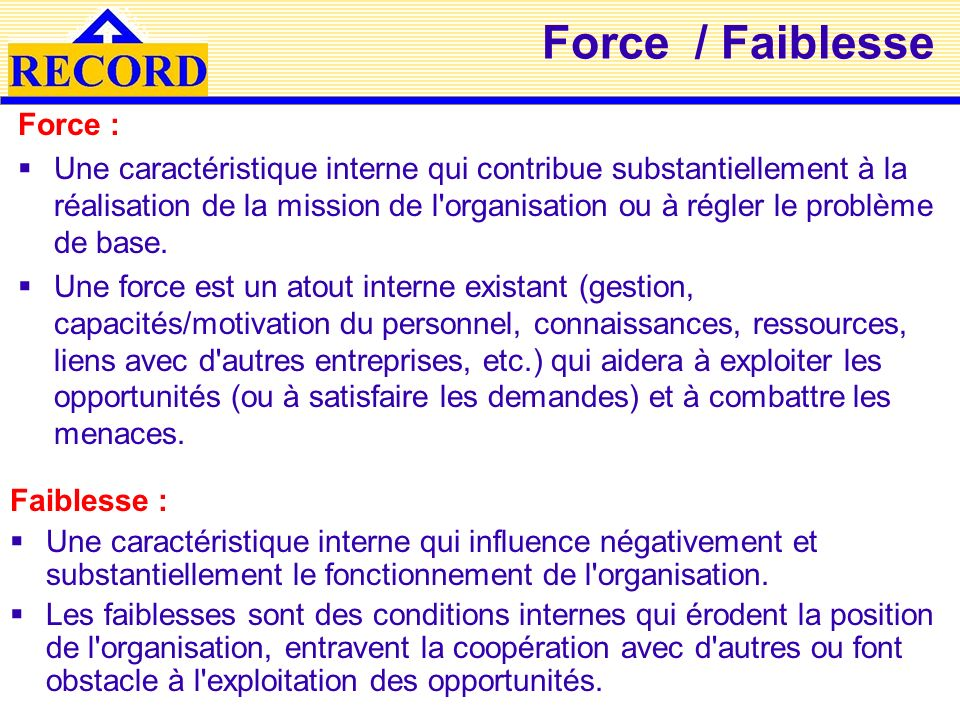 Force / Faiblesse Faiblesse : Une caractéristique interne qui influence négativement et substantiellement le fonctionnement de l'organisation. Les fai