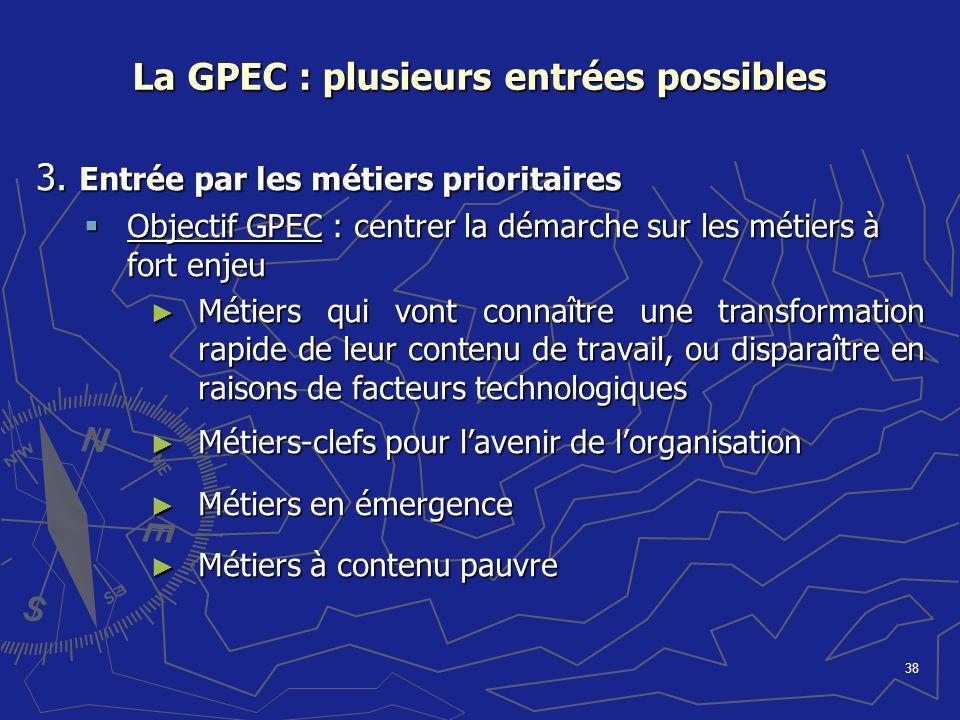 38 La GPEC : plusieurs entrées possibles 3. Entrée par les métiers prioritaires Objectif GPEC : centrer la démarche sur les métiers à fort enjeu Objec