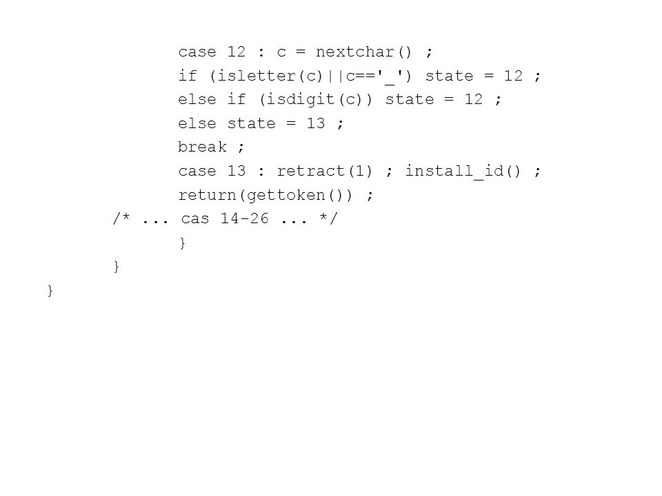 case 12 : c = nextchar() ; if (isletter(c)||c== _ ) state = 12 ; else if (isdigit(c)) state = 12 ; else state = 13 ; break ; case 13 : retract(1) ; install_id() ; return(gettoken()) ; /*...
