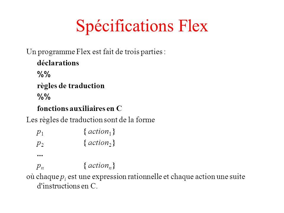 Spécifications Flex Un programme Flex est fait de trois parties : déclarations % règles de traduction % fonctions auxiliaires en C Les règles de tradu