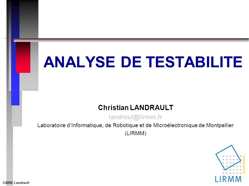 ©2008 Landrault 1 Christian LANDRAULT landraul@lirmm.fr Laboratoire dInformatique, de Robotique et de Microélectronique de Montpellier (LIRMM) ANALYSE DE TESTABILITE