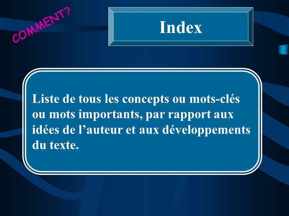 COMMENT? Index Liste de tous les concepts ou mots-clés ou mots importants, par rapport aux idées de lauteur et aux développements du texte.