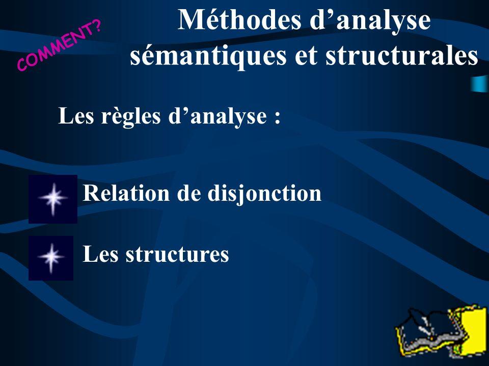 Relation de disjonction Méthodes danalyse sémantiques et structurales COMMENT? Les règles danalyse : Les structures