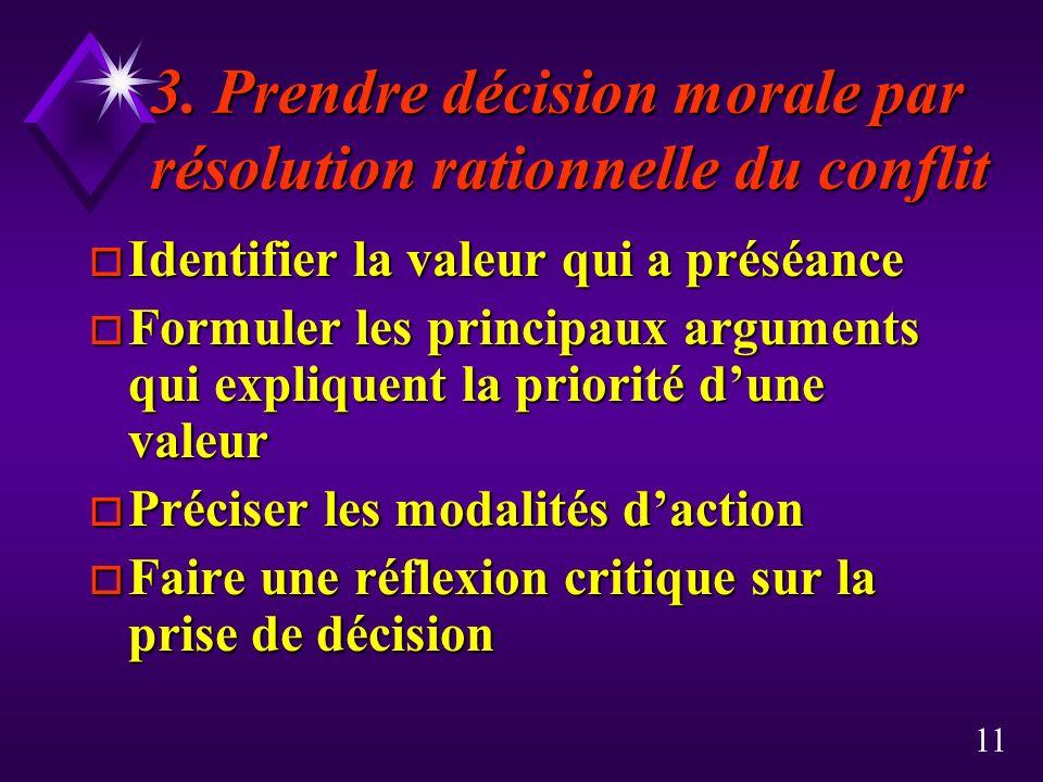 11 3. Prendre décision morale par résolution rationnelle du conflit o Identifier la valeur qui a préséance o Formuler les principaux arguments qui exp