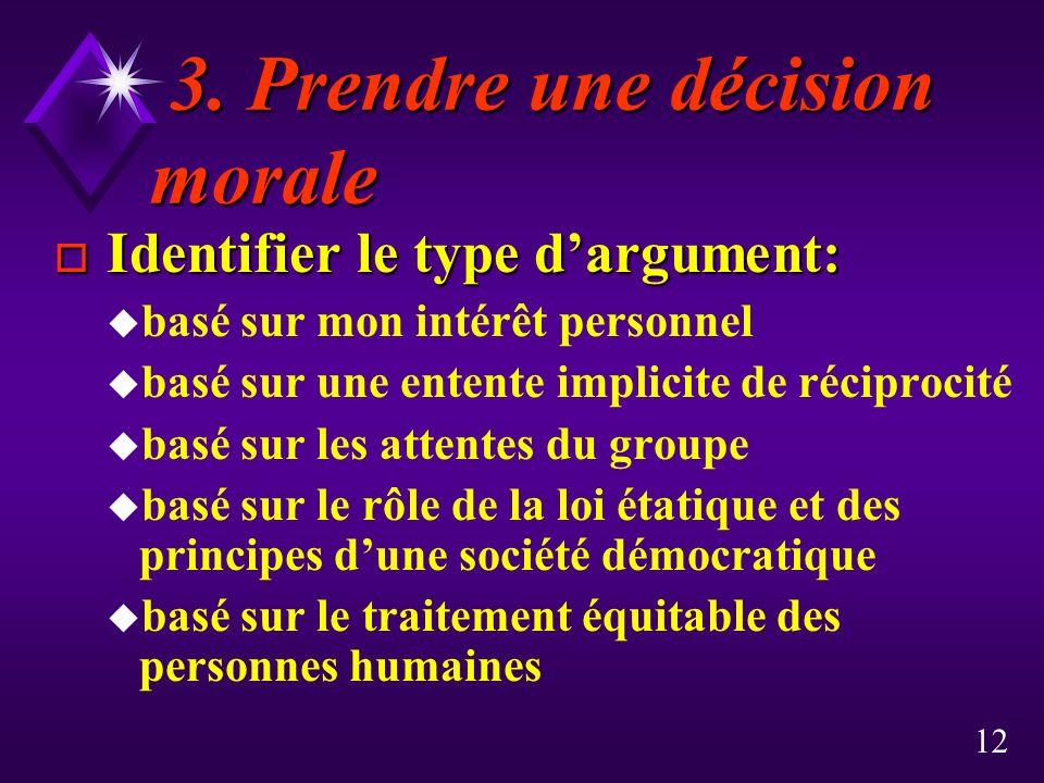 12 3. Prendre une décision morale 3. Prendre une décision morale o Identifier le type dargument: u basé sur mon intérêt personnel u basé sur une enten