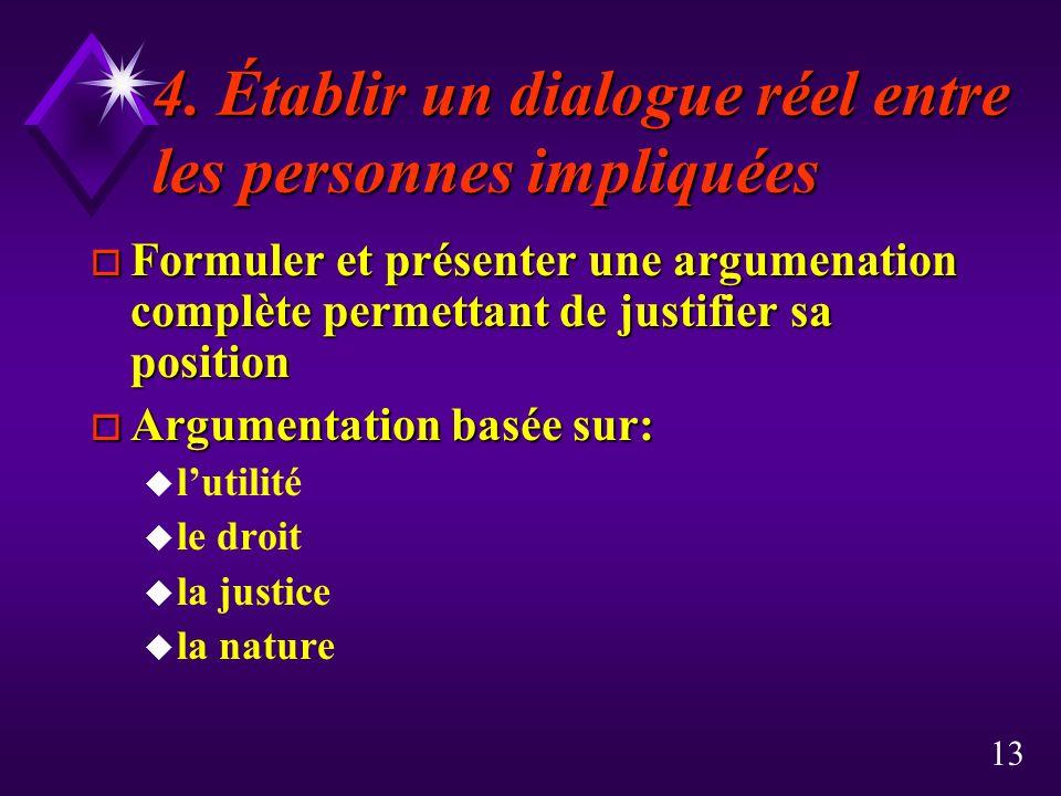 13 4. Établir un dialogue réel entre les personnes impliquées o Formuler et présenter une argumenation complète permettant de justifier sa position o