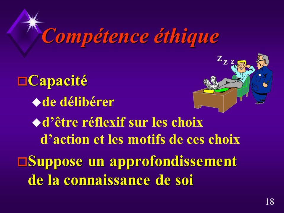 18 Compétence éthique o Capacité u de délibérer u dêtre réflexif sur les choix daction et les motifs de ces choix o Suppose un approfondissement de la