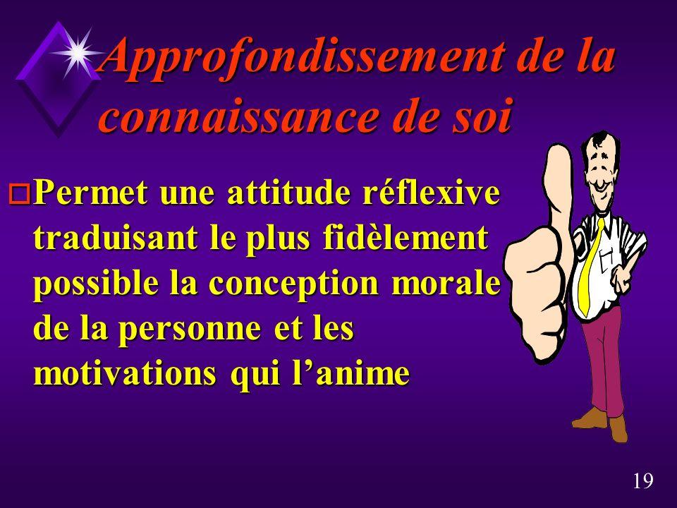 19 Approfondissement de la connaissance de soi o Permet une attitude réflexive traduisant le plus fidèlement possible la conception morale de la perso