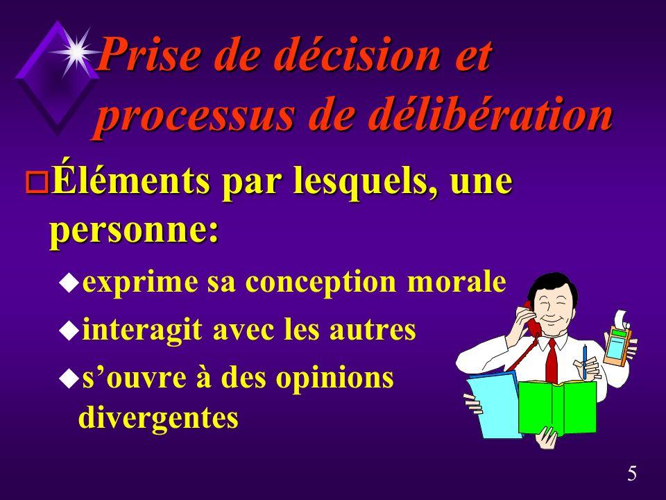 5 Prise de décision et processus de délibération o Éléments par lesquels, une personne: u exprime sa conception morale u interagit avec les autres u s