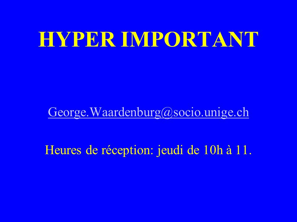 HYPER IMPORTANT George.Waardenburg@socio.unige.ch Heures de réception: jeudi de 10h à 11.