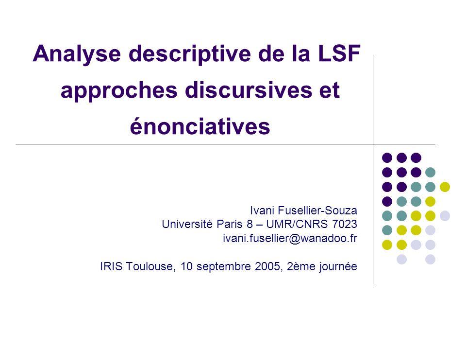 Analyse descriptive de la LSF approches discursives et énonciatives Ivani Fusellier-Souza Université Paris 8 – UMR/CNRS 7023 ivani.fusellier@wanadoo.f