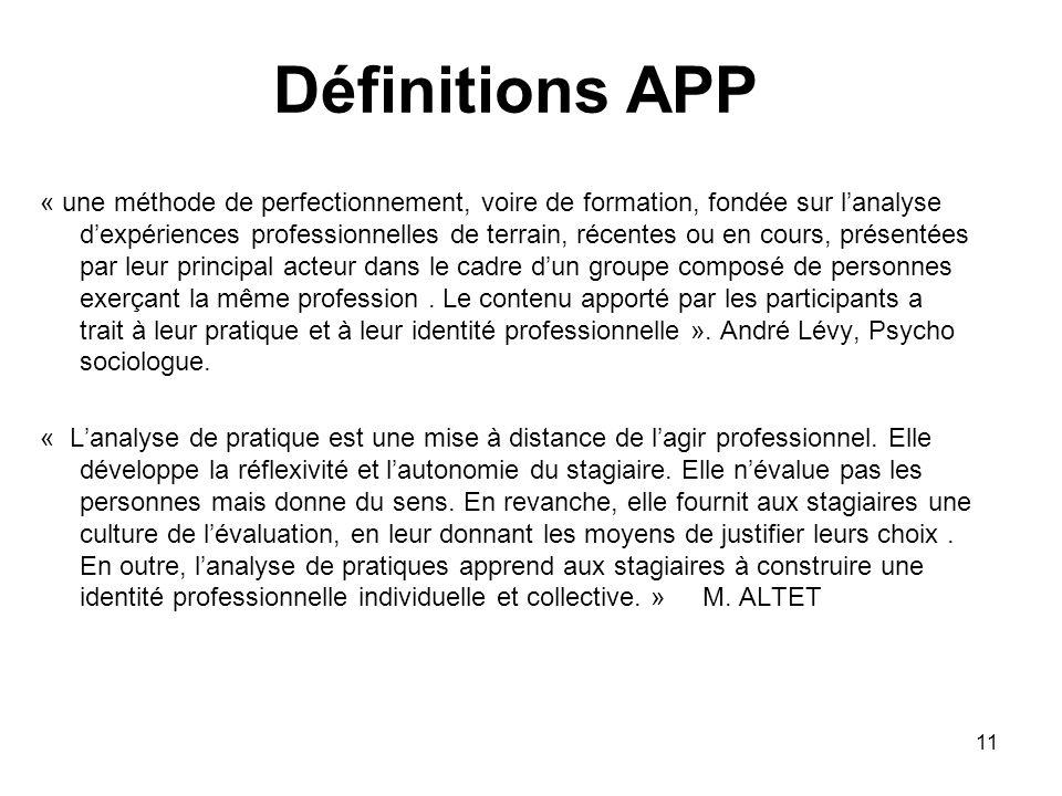 11 Définitions APP « une méthode de perfectionnement, voire de formation, fondée sur lanalyse dexpériences professionnelles de terrain, récentes ou en