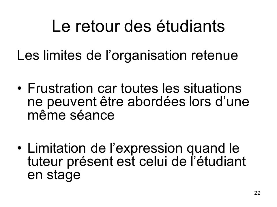 22 Le retour des étudiants Les limites de lorganisation retenue Frustration car toutes les situations ne peuvent être abordées lors dune même séance L