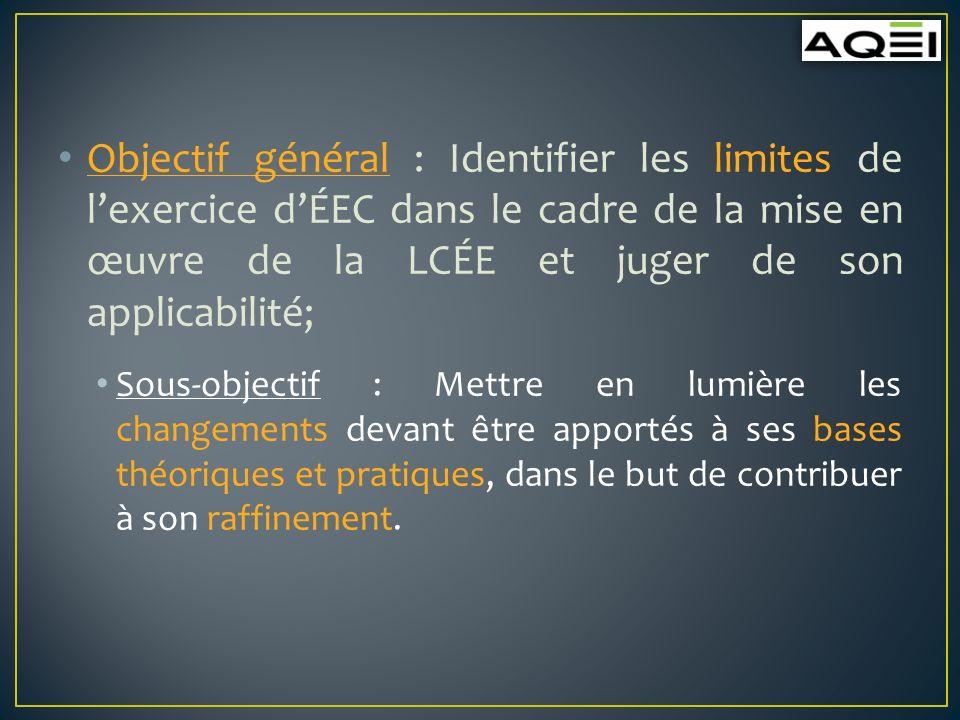 Objectif général : Identifier les limites de lexercice dÉEC dans le cadre de la mise en œuvre de la LCÉE et juger de son applicabilité; Sous-objectif : Mettre en lumière les changements devant être apportés à ses bases théoriques et pratiques, dans le but de contribuer à son raffinement.