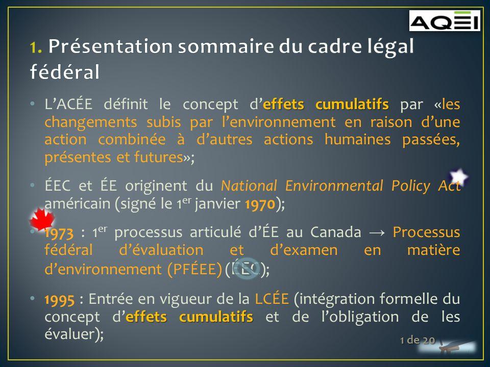 effets cumulatifs LACÉE définit le concept deffets cumulatifs par «les changements subis par lenvironnement en raison dune action combinée à dautres actions humaines passées, présentes et futures»; ÉEC et ÉE originent du National Environmental Policy Act américain (signé le 1 er janvier 1970); 1973 : 1 er processus articulé dÉE au Canada Processus fédéral dévaluation et dexamen en matière denvironnement (PFÉEE) ( ÉEC ); effets cumulatifs 1995 : Entrée en vigueur de la LCÉE (intégration formelle du concept deffets cumulatifs et de lobligation de les évaluer); 1 de 20