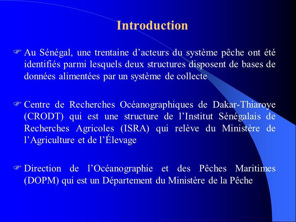 Introduction Au Sénégal, une trentaine dacteurs du système pêche ont été identifiés parmi lesquels deux structures disposent de bases de données alimentées par un système de collecte Centre de Recherches Océanographiques de Dakar-Thiaroye (CRODT) qui est une structure de lInstitut Sénégalais de Recherches Agricoles (ISRA) qui relève du Ministère de lAgriculture et de lÉlevage Direction de lOcéanographie et des Pêches Maritimes (DOPM) qui est un Département du Ministère de la Pêche