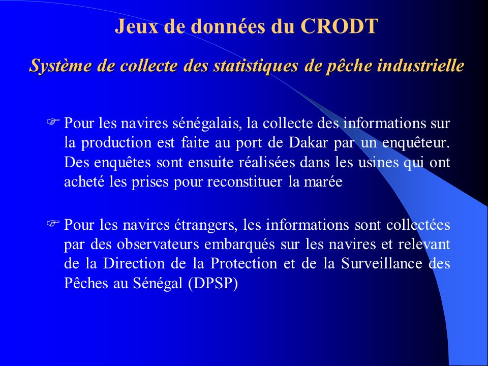 Système de collecte des statistiques de pêche industrielle Jeux de données du CRODT Système de collecte des statistiques de pêche industrielle Pour les navires sénégalais, la collecte des informations sur la production est faite au port de Dakar par un enquêteur.