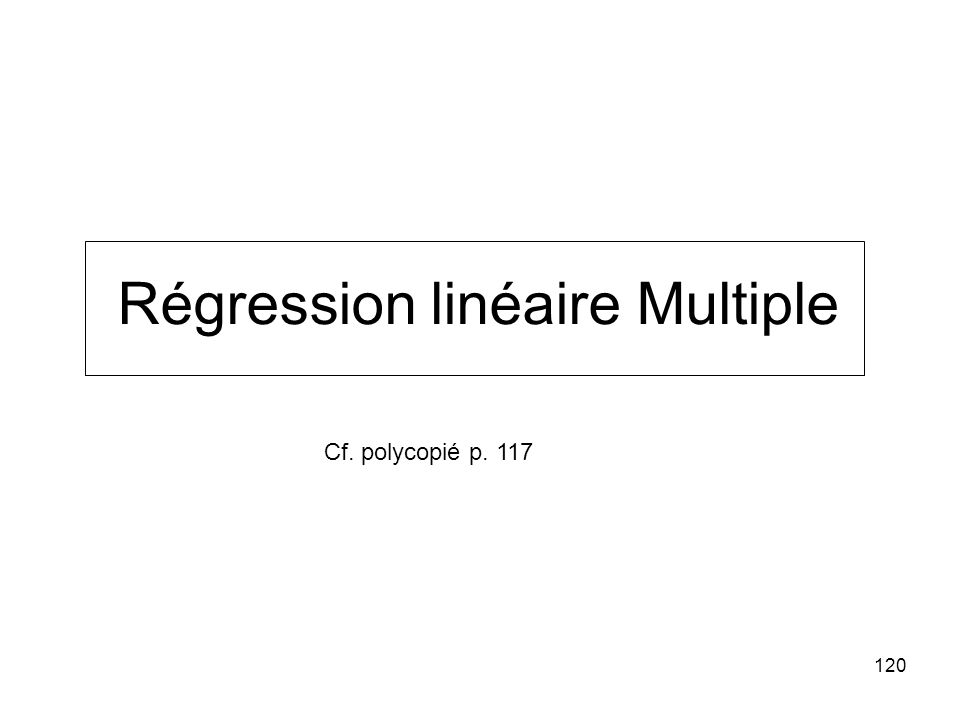 120 Régression linéaire Multiple Cf. polycopié p. 117