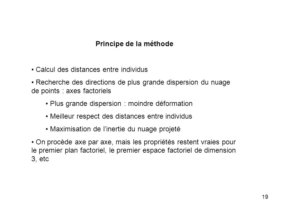19 Principe de la méthode Calcul des distances entre individus Recherche des directions de plus grande dispersion du nuage de points : axes factoriels