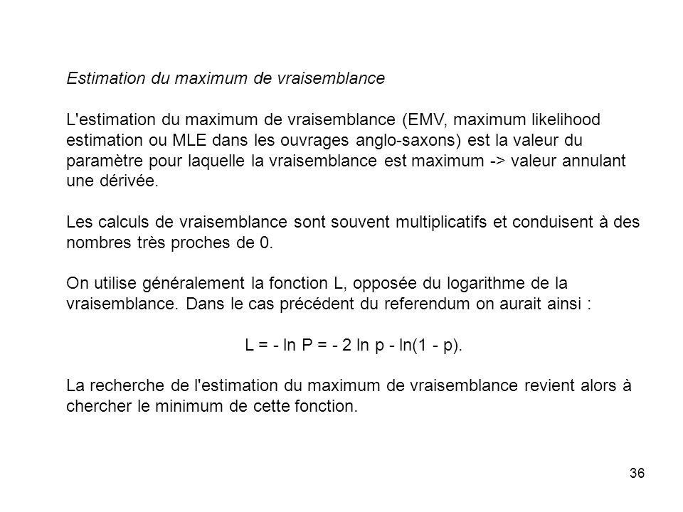 36 Estimation du maximum de vraisemblance L estimation du maximum de vraisemblance (EMV, maximum likelihood estimation ou MLE dans les ouvrages anglo-saxons) est la valeur du paramètre pour laquelle la vraisemblance est maximum -> valeur annulant une dérivée.