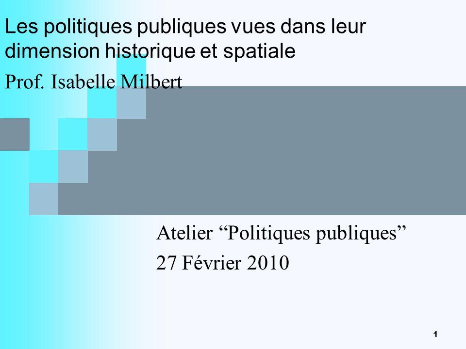 1 Les politiques publiques vues dans leur dimension historique et spatiale Prof. Isabelle Milbert Atelier Politiques publiques 27 Février 2010